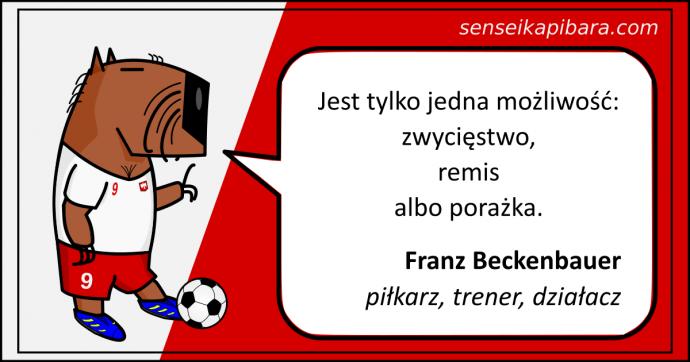Piłka nożna - Jest tylko jedna możliwość: zwycięstwo, remis albo porażka. - Franz Beckenbauer